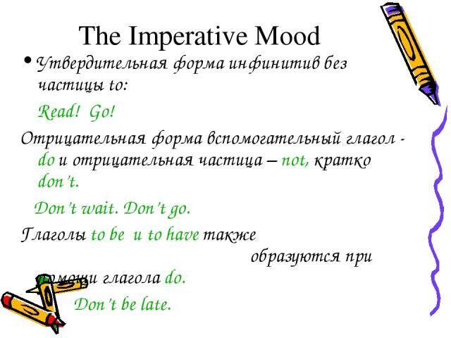 The Imperative Mood Утвердительная форма инфинитив без частицы to: Read! Go! Отрицательная форма вспомогательный глагол - do и отрицательная частица – not, кратко don't. Don't wait. Don't go. Глаголы to be и to have также образуются при помощи глаго…