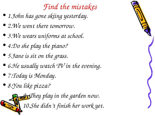 Find the mistakes 1.John has gone skiing yesterday. 2.We went there tomorrow. 3.We wears uniforms at school. 4.Do she play the piano? 5.Jane is sit on the grass. 6.He usually watch TV in the evening. 7.Today is Monday. 8.You like pizza? 9. They play…