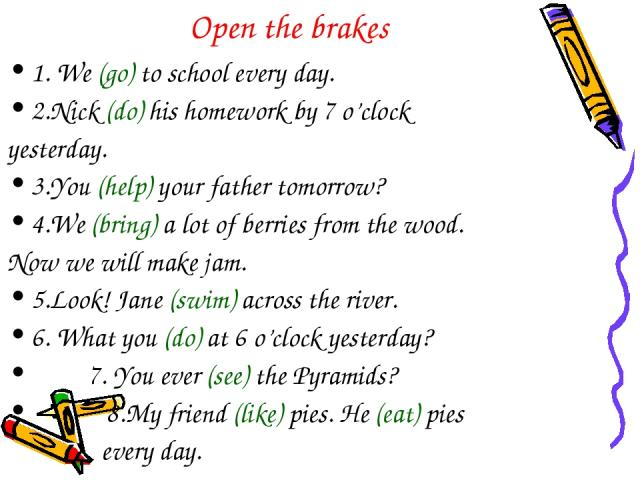 Open the brakes 1. We (go) to school every day. 2.Nick (do) his homework by 7 o'clock yesterday. 3.You (help) your father tomorrow? 4.We (bring) a lot of berries from the wood. Now we will make jam. 5.Look! Jane (swim) across the river. 6. What you …