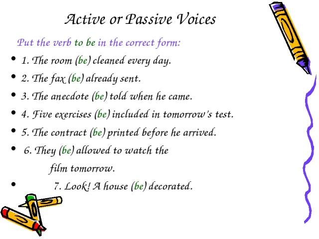 Active or Passive Voices Put the verb to be in the correct form: 1. The room (be) cleaned every day. 2. The fax (be) already sent. 3. The anecdote (be) told when he came. 4. Five exercises (be) included in tomorrow's test. 5. The contract (be) print…