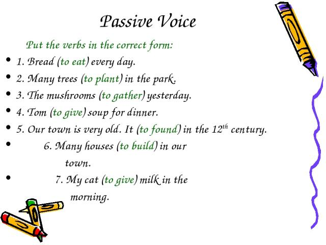 Passive Voice Put the verbs in the correct form: 1. Bread (to eat) every day. 2. Many trees (to plant) in the park. 3. The mushrooms (to gather) yesterday. 4. Tom (to give) soup for dinner. 5. Our town is very old. It (to found) in the 12th century.…
