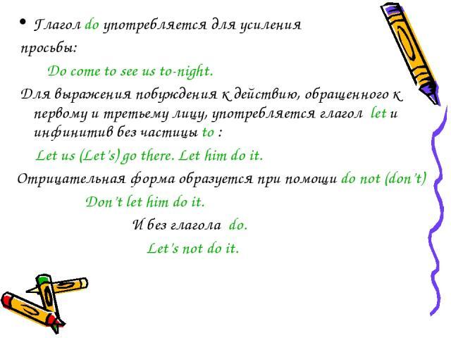 Глагол do употребляется для усиления просьбы: Do come to see us to-night. Для выражения побуждения к действию, обращенного к первому и третьему лицу, употребляется глагол let и инфинитив без частицы to : Let us (Let's) go there. Let him do it. Отриц…
