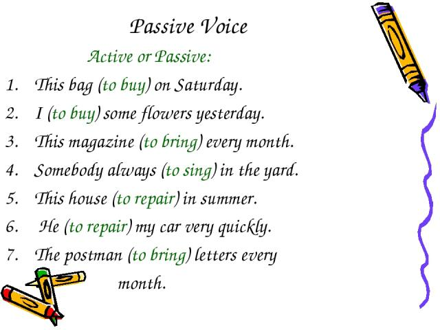 Passive Voice Active or Passive: This bag (to buy) on Saturday. I (to buy) some flowers yesterday. This magazine (to bring) every month. Somebody always (to sing) in the yard. This house (to repair) in summer. He (to repair) my car very quickly. The…