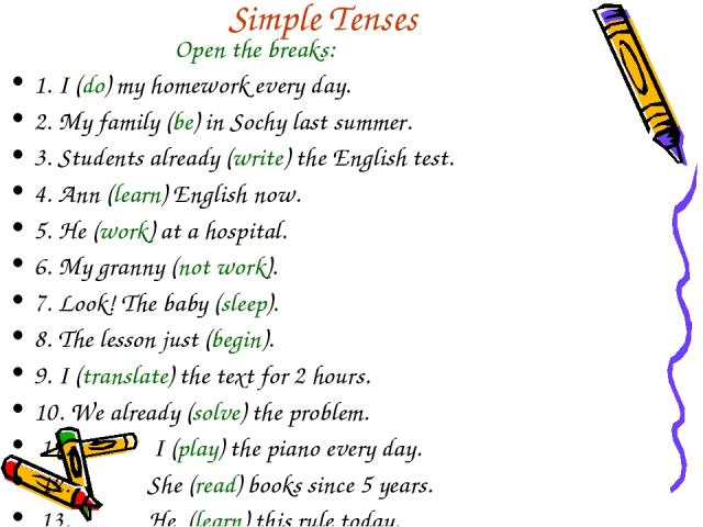 Simple Tenses Open the breaks: 1. I (do) my homework every day. 2. My family (be) in Sochy last summer. 3. Students already (write) the English test. 4. Ann (learn) English now. 5. He (work) at a hospital. 6. My granny (not work). 7. Look! The baby …