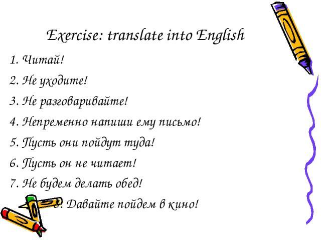 Exercise: translate into English 1. Читай! 2. Не уходите! 3. Не разговаривайте! 4. Непременно напиши ему письмо! 5. Пусть они пойдут туда! 6. Пусть он не читает! 7. Не будем делать обед! 8. Давайте пойдем в кино!