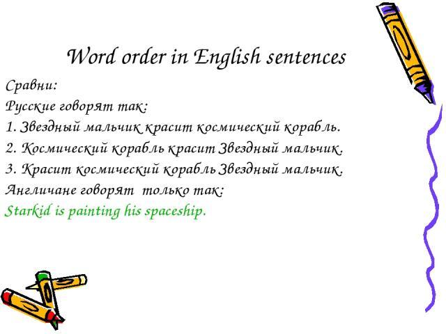 Word order in English sentences Сравни: Русские говорят так: 1. Звездный мальчик красит космический корабль. 2. Космический корабль красит Звездный мальчик. 3. Красит космический корабль Звездный мальчик. Англичане говорят только так: Starkid is pai…