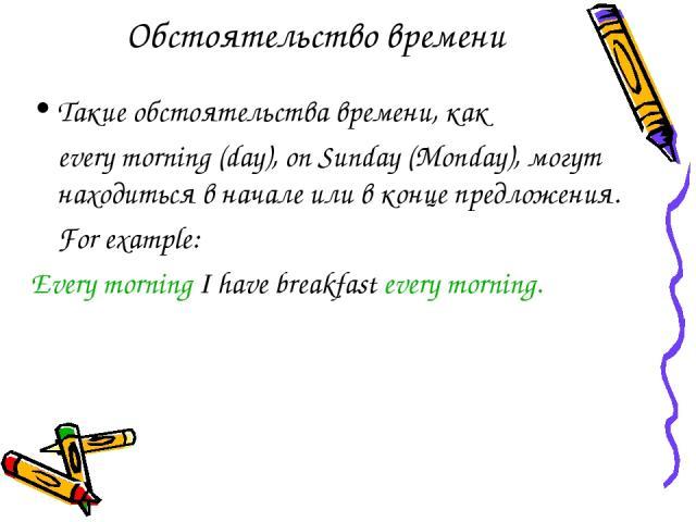 Обстоятельство времени Такие обстоятельства времени, как every morning (day), on Sunday (Monday), могут находиться в начале или в конце предложения. For example: Every morning I have breakfast every morning.