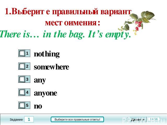 1 04:56 Задание Выберите все правильные ответы! 1.Выберите правильный вариант местоимения: There is… in the bag. It's empty. somewhere any anyone no Далее ► nothing
