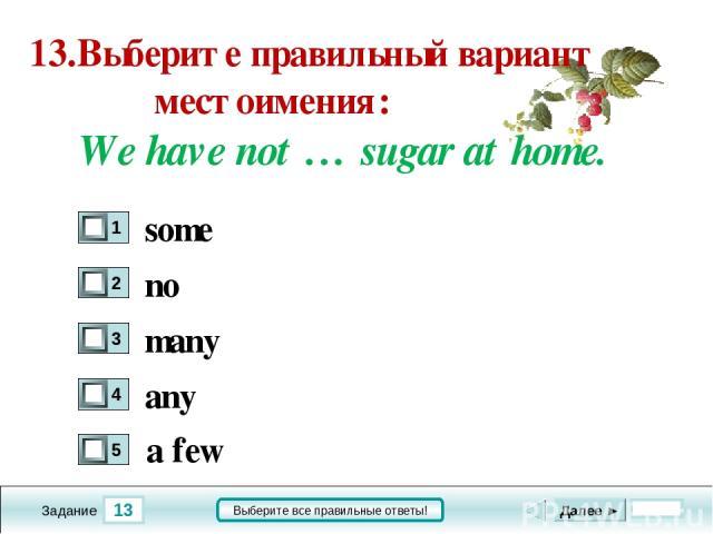 13 Задание Выберите все правильные ответы! 13.Выберите правильный вариант местоимения: We have not … sugar at home. no many any Далее ► some a few