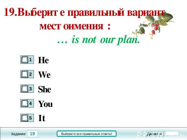 19 Задание Выберите все правильные ответы! 19.Выберите правильный вариант местоимения : … is not our plan. We She You Далее ► He It
