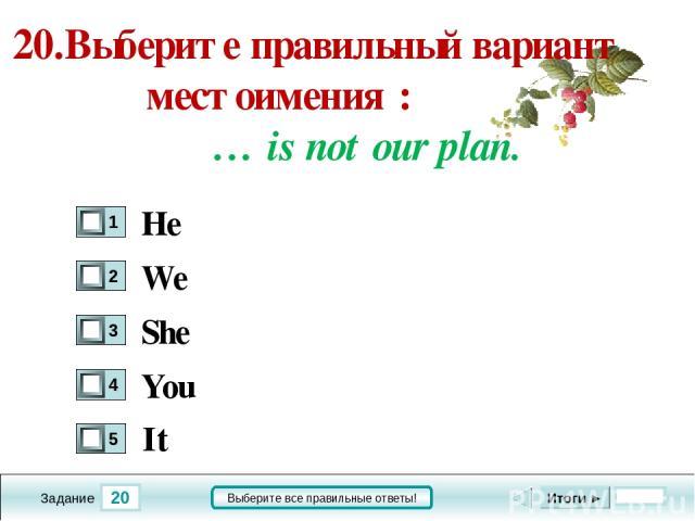 20 Задание Выберите все правильные ответы! 20.Выберите правильный вариант местоимения : … is not our plan. We She You Итоги ► He It