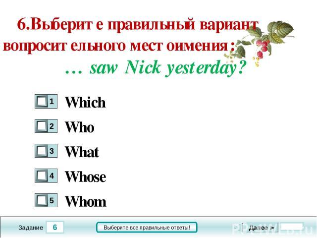 6 Задание Выберите все правильные ответы! 6.Выберите правильный вариант вопросительного местоимения: … saw Nick yesterday? Who What Whose Whom Далее ► Which