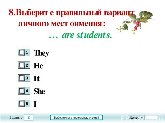 8 Задание Выберите все правильные ответы! 8.Выберите правильный вариант личного местоимения: … are students. He It She I Далее ► They
