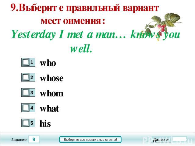 9 Задание Выберите все правильные ответы! 9.Выберите правильный вариант местоимения: Yesterday I met a man… knows you well. whose whom what his Далее ► who