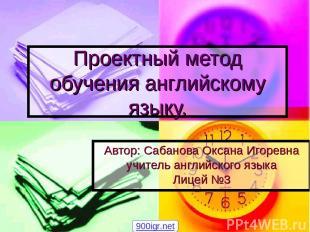 Проектный метод обучения английскому языку. Автор: Сабанова Оксана Игоревна учит