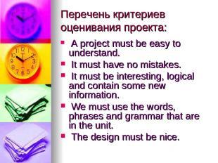 Перечень критериев оценивания проекта: A project must be easy to understand. It