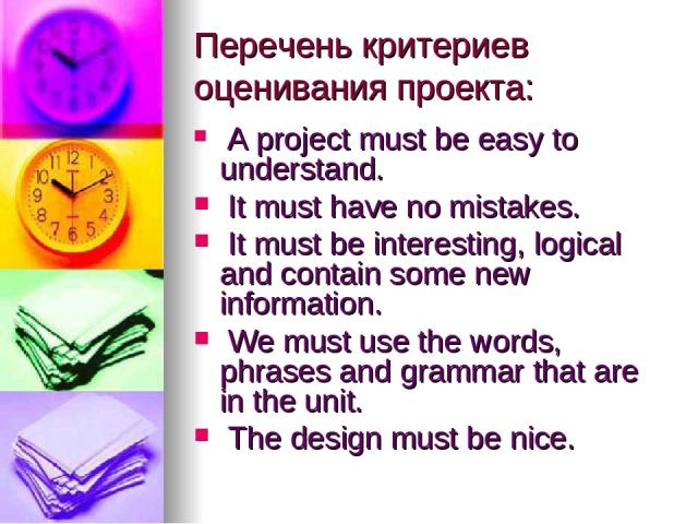 Перечень критериев оценивания проекта: A project must be easy to understand. It must have no mistakes. It must be interesting, logical and contain some new information. We must use the words, phrases and grammar that are in the unit. The design must…