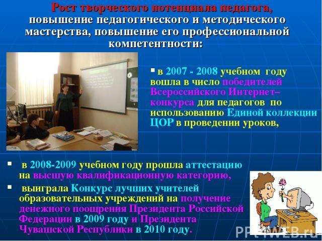 в 2008-2009 учебном году прошла аттестацию на высшую квалификационную категорию, выиграла Конкурс лучших учителей образовательных учреждений на получение денежного поощрения Президента Российской Федерации в 2009 году и Президента Чувашской Республи…