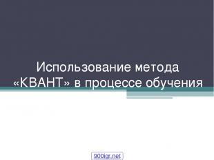 Использование метода «КВАНТ» в процессе обучения 900igr.net