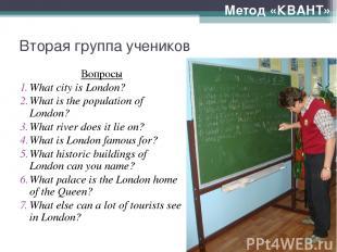 Вторая группа учеников Вопросы What city is London? What is the population of Lo