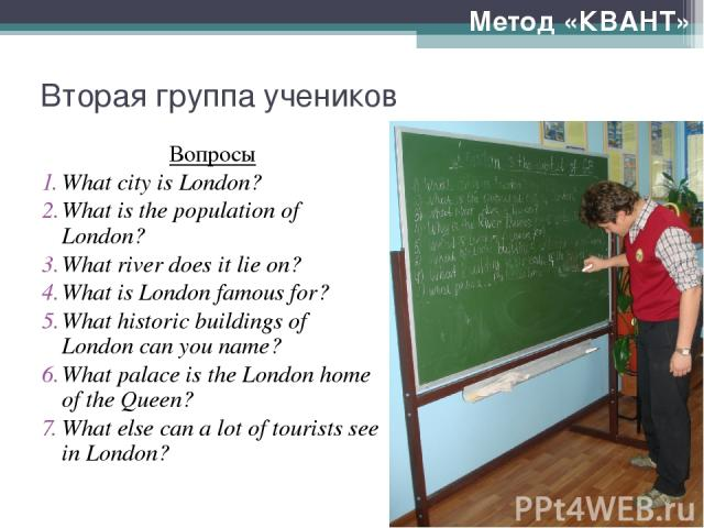 Вторая группа учеников Вопросы What city is London? What is the population of London? What river does it lie on? What is London famous for? What historic buildings of London can you name? What palace is the London home of the Queen? What else can a …
