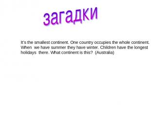 It's the smallest continent. One country occupies the whole continent. When we h