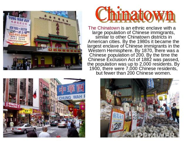 The Chinatown is an ethnic enclave with a large population of Chinese immigrants, similar to other Chinatown districts in American cities. By the 1980s it became the largest enclave of Chinese immigrants in the Western Hemisphere. By 1870, there was…
