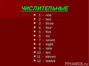 ЧИСЛИТЕЛЬНЫЕ 1 - one 2 - two 3 - three 4 - four 5 - five 6 - six 7 - seven 8 - e