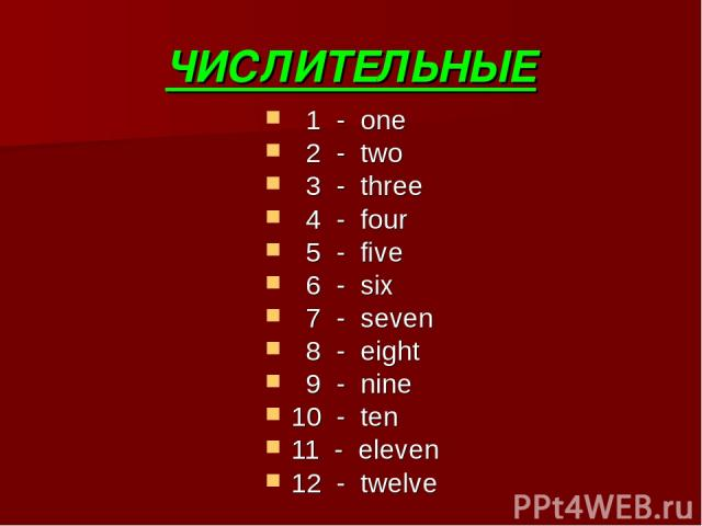 ЧИСЛИТЕЛЬНЫЕ 1 - one 2 - two 3 - three 4 - four 5 - five 6 - six 7 - seven 8 - eight 9 - nine 10 - ten 11 - eleven 12 - twelve