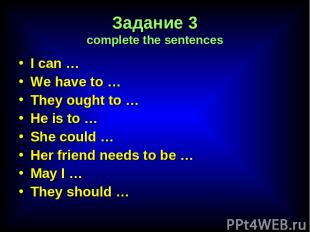 Задание 3 complete the sentences I can … We have to … They ought to … He is to …