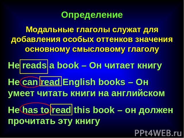 Определение Модальные глаголы служат для добавления особых оттенков значения основному смысловому глаголу He reads a book – Он читает книгу He can read English books – Он умеет читать книги на английском He has to read this book – он должен прочитат…