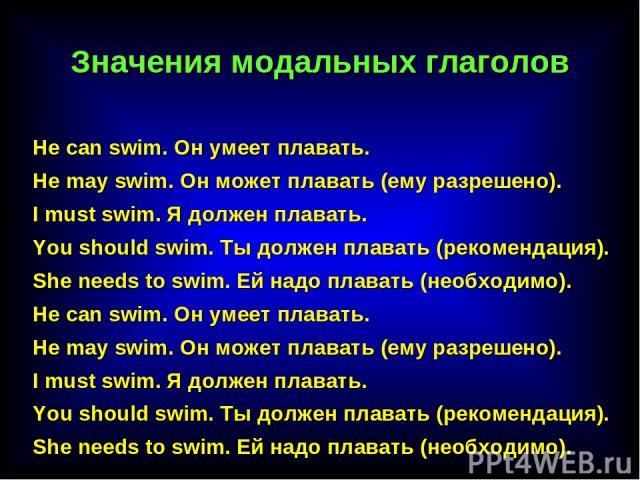 He саn swim. Он умеет плавать. He may swim. Он может плавать (ему разрешено). I must swim. Я должен плавать. You should swim. Ты должен плавать (рекомендация). She needs to swim. Ей надо плавать (необходимо). He саn swim. Он умеет плавать. He may sw…