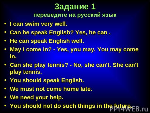 Задание 1 переведите на русский язык I can swim very well. Can he speak English? Yes, he can . He can speak English well. May I come in? - Yes, you may. You may come in. Can she play tennis? - No, she can't. She can't play tennis. You should speak E…