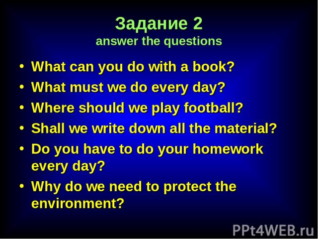 Задание 2 answer the questions What can you do with a book? What must we do every day? Where should we play football? Shall we write down all the material? Do you have to do your homework every day? Why do we need to protect the environment?