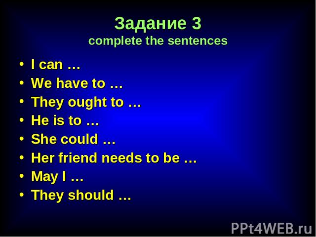 Задание 3 complete the sentences I can … We have to … They ought to … He is to … She could … Her friend needs to be … May I … They should …