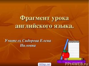 Фрагмент урока английского языка. Учитель Сидорова Елена Ниловна 900igr.net