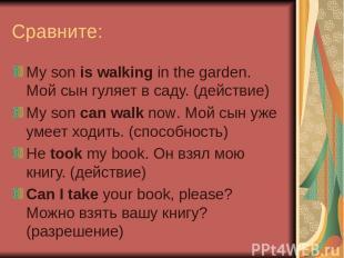 Сравните: My son is walking in the garden. Мой сын гуляет в саду. (действие) My