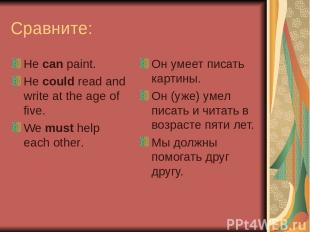 Сравните: He can paint. He could read and write at the age of five. We must help
