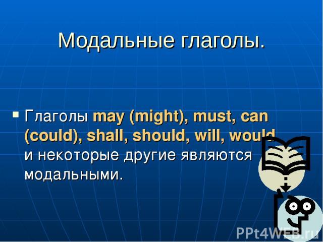 Модальные глаголы. Глаголы may (might), must, can (could), shall, should, will, would и некоторые другие являются модальными.