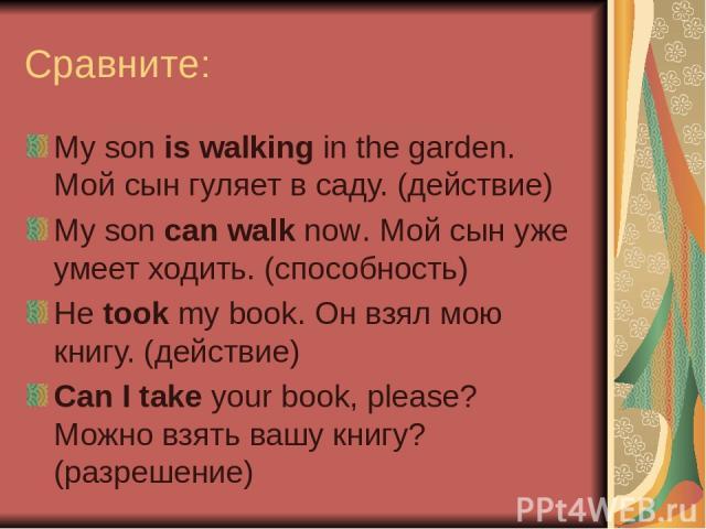 Сравните: My son is walking in the garden. Мой сын гуляет в саду. (действие) My son can walk now. Мой сын уже умеет ходить. (способность) He took my book. Он взял мою книгу. (действие) Can I take your book, please? Можно взять вашу книгу? (разрешение)