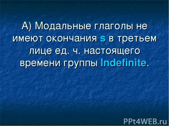 А) Модальные глаголы не имеют окончания s в третьем лице ед. ч. настоящего времени группы Indefinite.