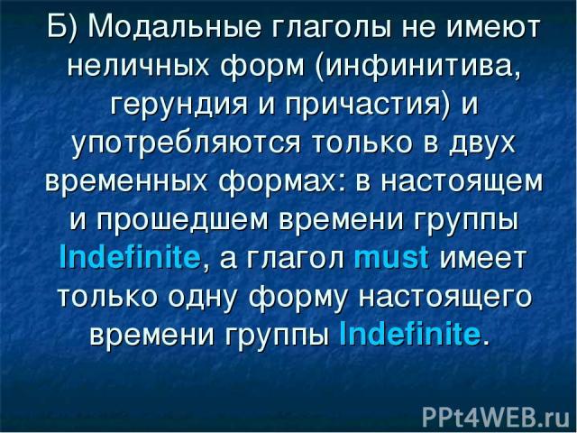 Б) Модальные глаголы не имеют неличных форм (инфинитива, герундия и причастия) и употребляются только в двух временных формах: в настоящем и прошедшем времени группы Indefinite, а глагол must имеет только одну форму настоящего времени группы Indefinite.