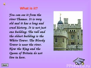 You can see it from the river Thames. It is very old and it has a long and cruel