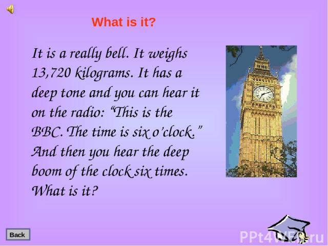 """It is a really bell. It weighs 13,720 kilograms. It has a deep tone and you can hear it on the radio: """"This is the BBC. The time is six o'clock."""" And then you hear the deep boom of the clock six times. What is it? What is it? Back"""