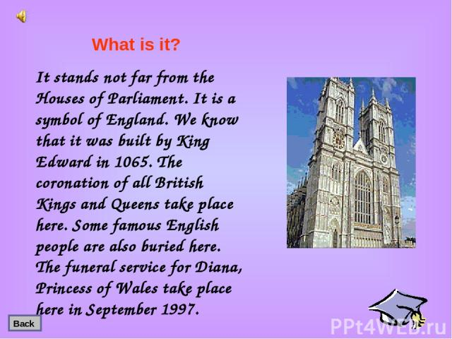 It stands not far from the Houses of Parliament. It is a symbol of England. We know that it was built by King Edward in 1065. The coronation of all British Kings and Queens take place here. Some famous English people are also buried here. The funera…