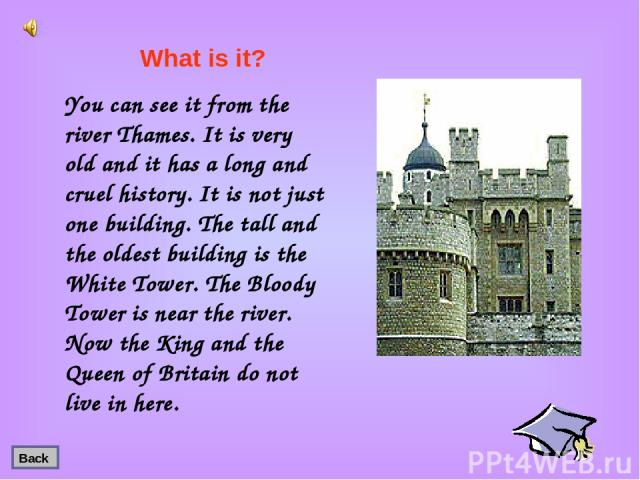 You can see it from the river Thames. It is very old and it has a long and cruel history. It is not just one building. The tall and the oldest building is the White Tower. The Bloody Tower is near the river. Now the King and the Queen of Britain do …