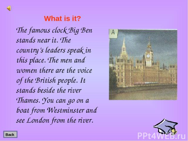The famous clock Big Ben stands near it. The country's leaders speak in this place. The men and women there are the voice of the British people. It stands beside the river Thames. You can go on a boat from Westminster and see London from the river. …