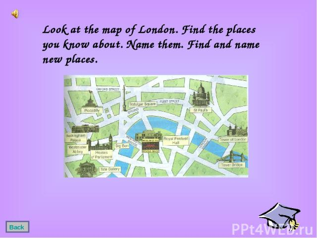 Look at the map of London. Find the places you know about. Name them. Find and name new places. Back
