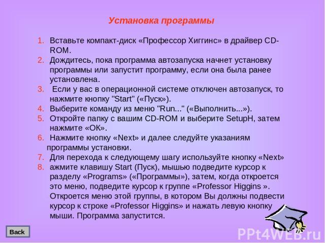 Установка программы Вставьте компакт-диск «Профессор Хиггинс» в драйвер CD-ROM. Дождитесь, пока программа автозапуска начнет установку программы или запустит программу, если она была ранее установлена. Если у вас в операционной системе отключен авто…