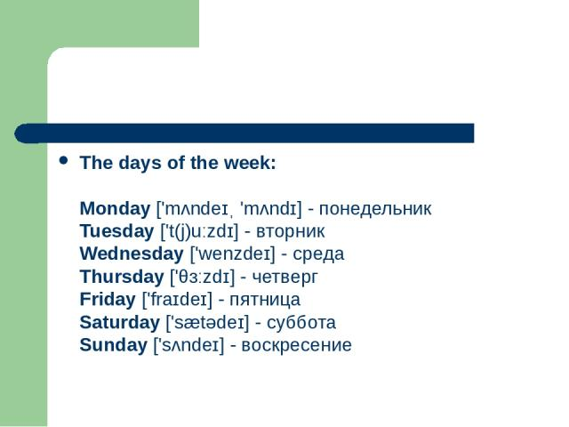 The days of the week: Monday ['mʌndeɪˌ 'mʌndɪ] - понедельник Tuesday ['t(j)uːzdɪ] - вторник Wednesday ['wenzdeɪ] - среда Thursday ['θɜːzdɪ] - четверг Friday ['fraɪdeɪ] - пятница Saturday ['sætədeɪ] - суббота Sunday ['sʌndeɪ] - воскресение
